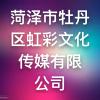 菏泽市牡丹区虹彩文化传媒有限公司