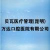貝瓦醫療管理(昆明)萬達口腔醫院有限公司