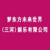 梦东方未来世界(三河)娱乐有限公司